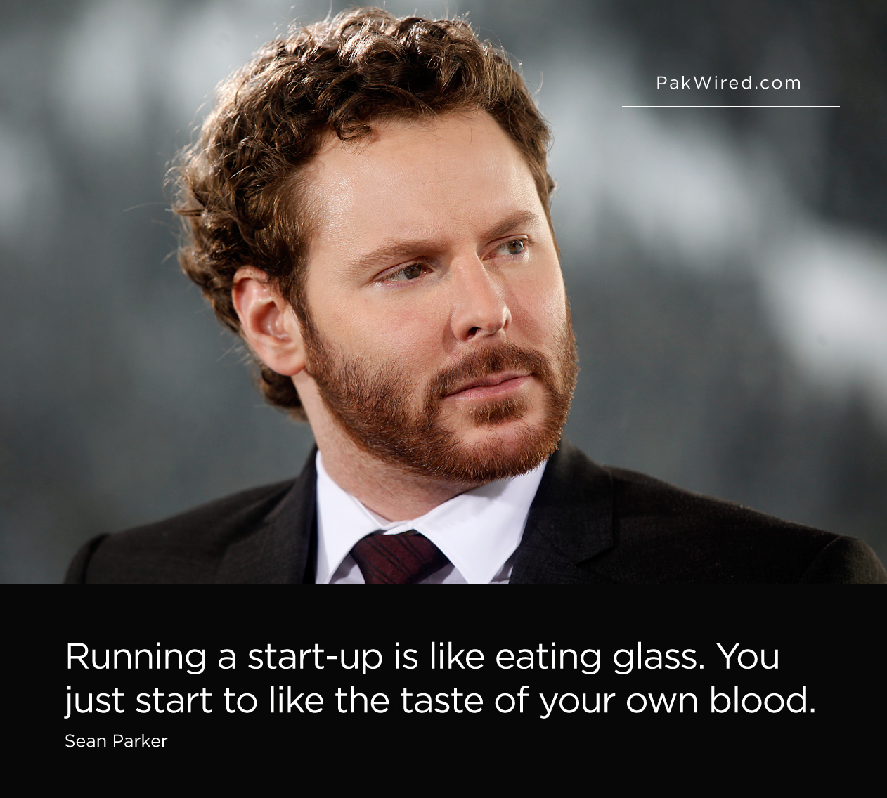 Running a start-up is like eating glass. You just start to like the taste of your own blood. Sean Parker
