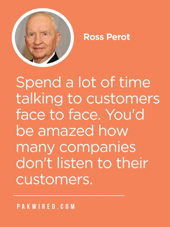 Spend a lot of time talking to customers face to face. You'd be amazed how many companies don't listen to their customers.