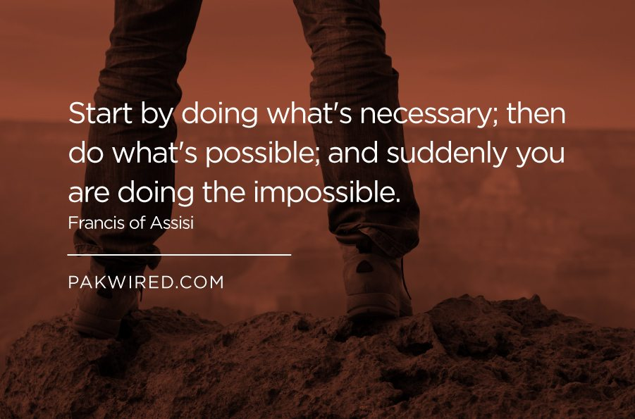 Start by doing what's necessary_ then do what's possible_ and suddenly you are doing the impossible.