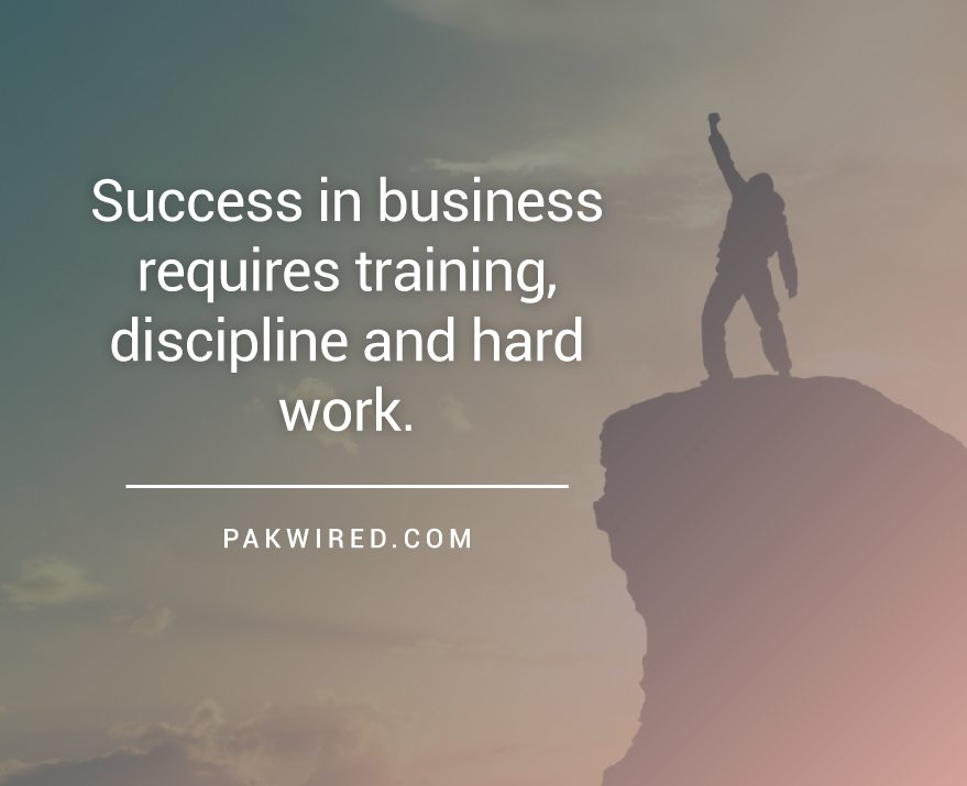 Success in business requires training, discipline and hard work.