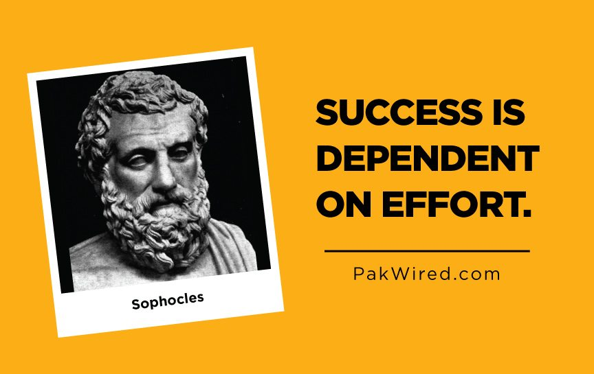 Success is dependent on effort.Sophocles