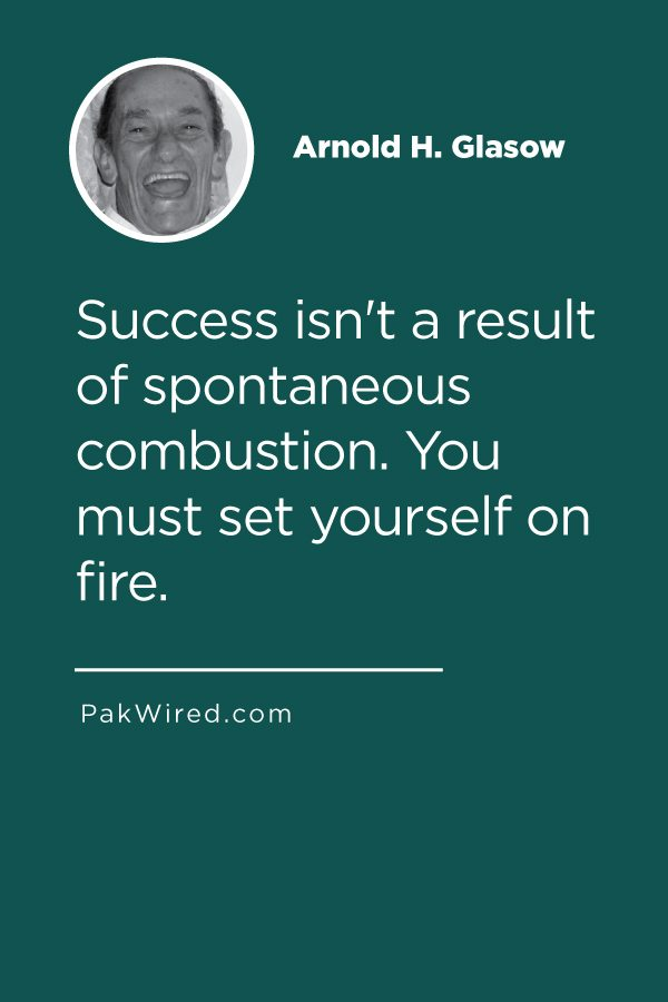 Success isn't a result of spontaneous combustion. You must set yourself on fire.