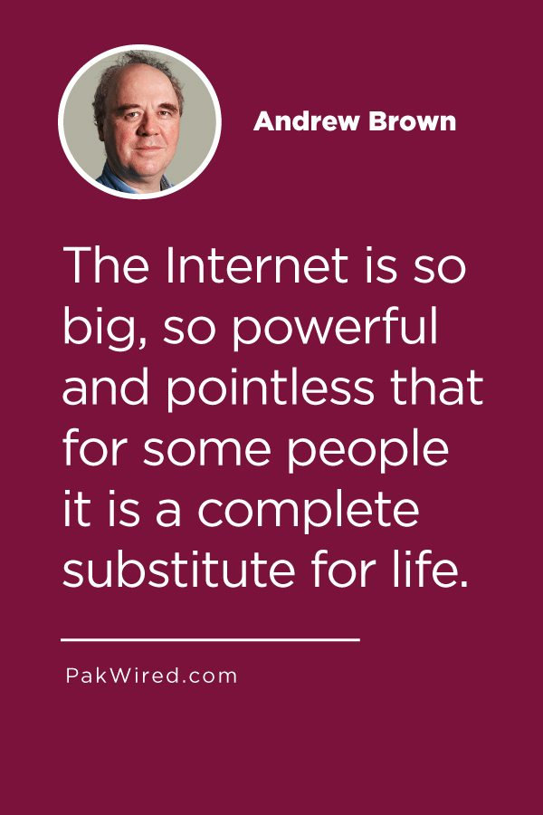 The Internet is so big, so powerful and pointless that for some people it is a complete substitute for life.
