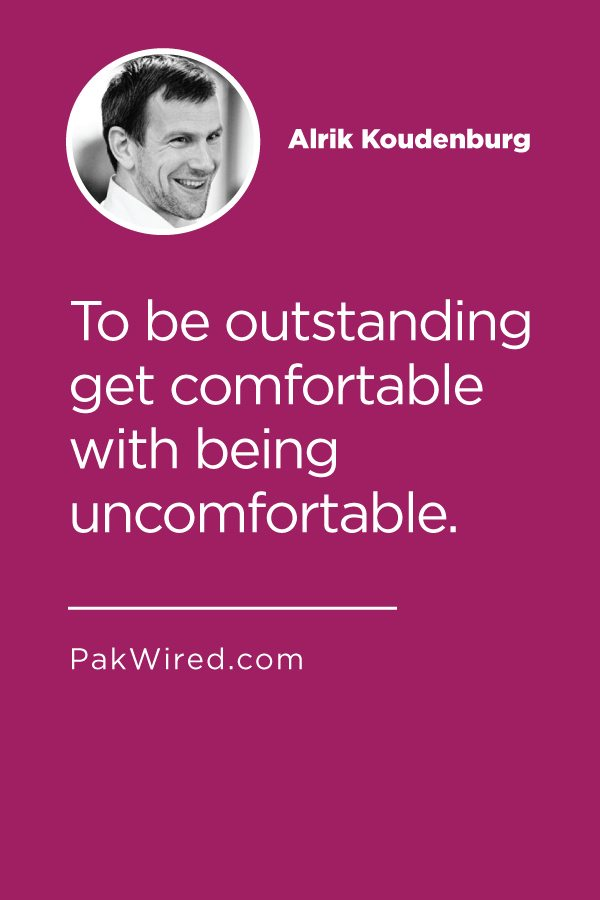 To be outstanding get comfortable with being uncomfortable.