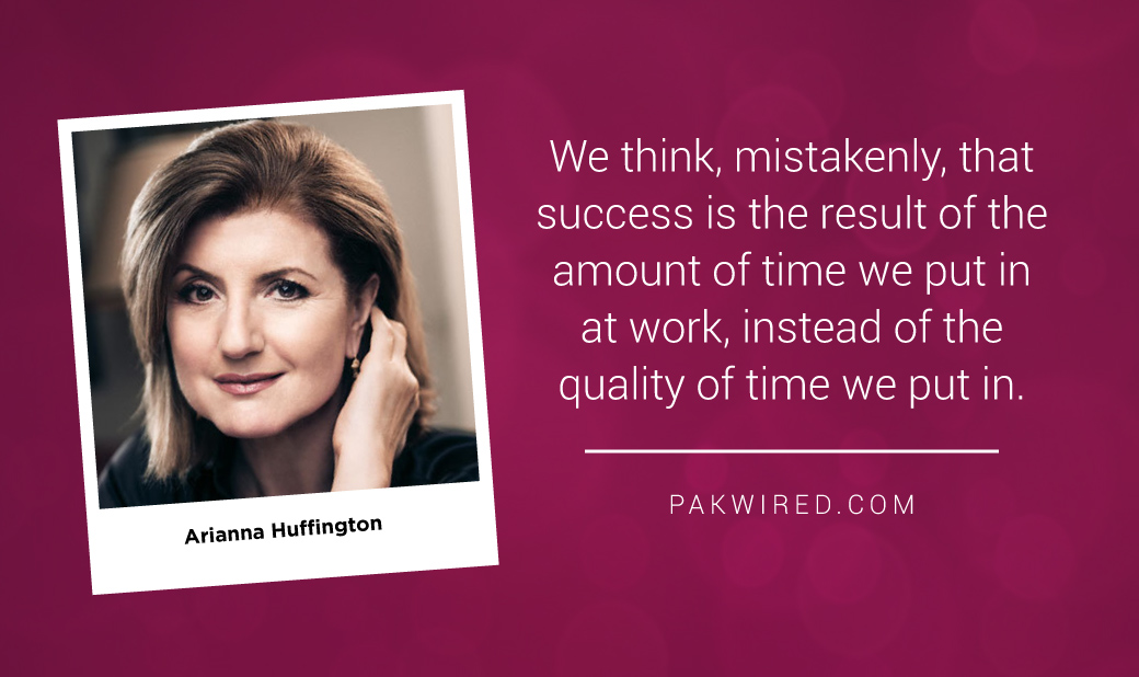 We think, mistakenly, that success is the result of the amount of time we put in at work, instead of the quality of time we put in.Arianna Huffington