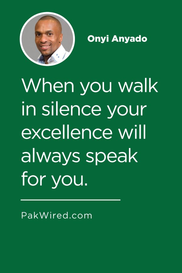 When you walk in silence your excellence will always speak for you.