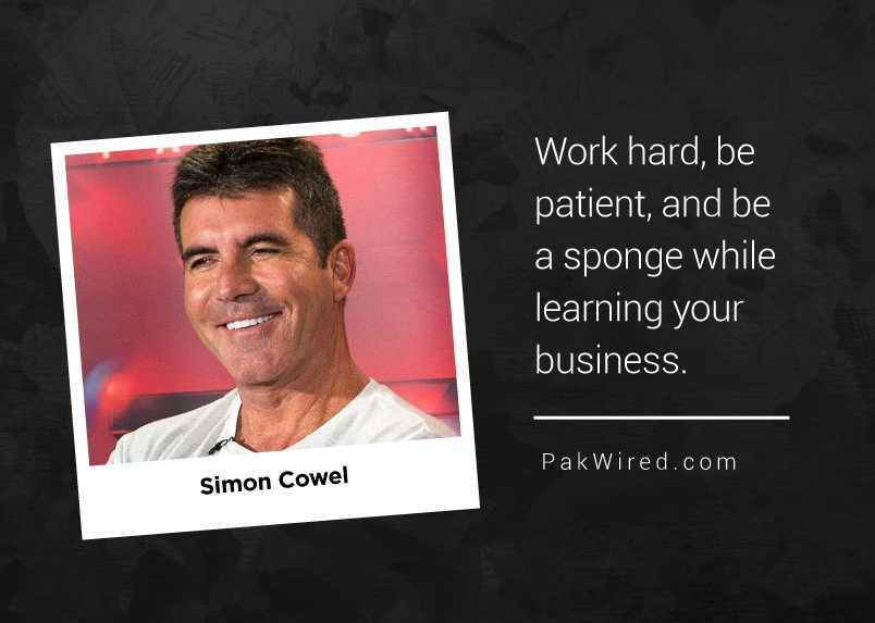 Work hard, be patient, and be a sponge while learning your business. Simon Cowel